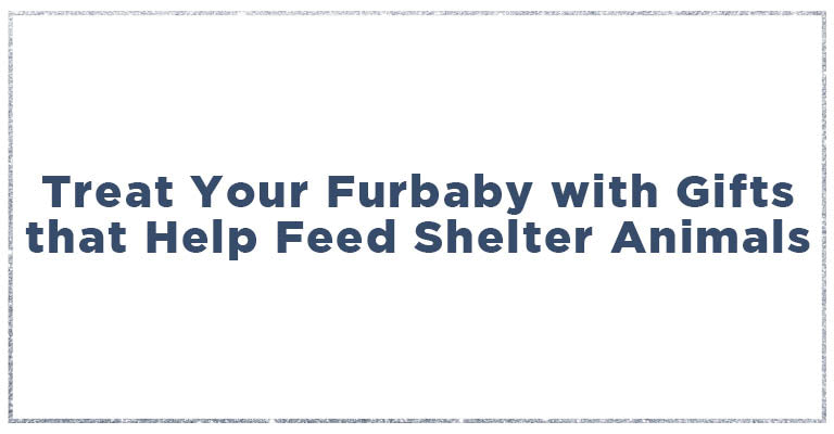 Treat your furbaby with gifts that help feed shelter animals