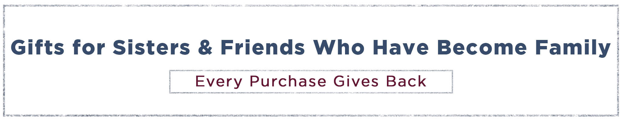 Gifts for sisters & friends who have become family   Every purchase gives back
