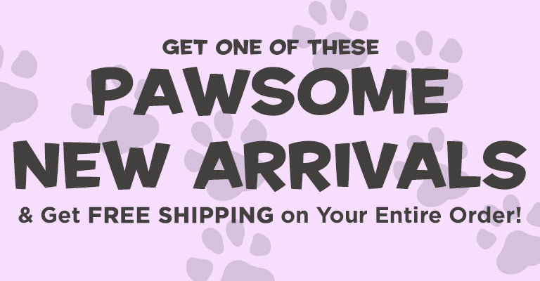 Get One of These Pawsome New Arrivals & Get Free Shipping on Your Entire Order!