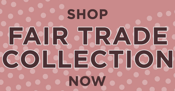 Shop our Fair Trade Collection