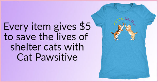 Every item gives $5 to save the lives of shelter cats with Cat Pawsitive! Shop Now!