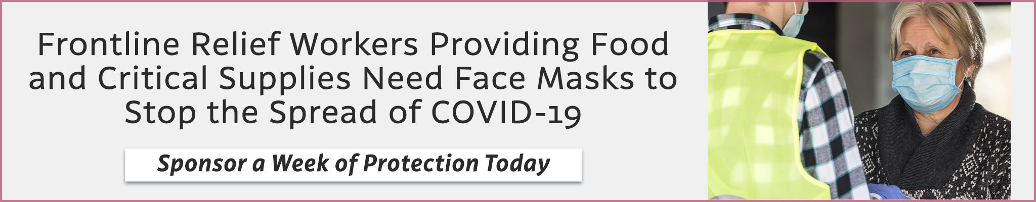 Frontline Relief Workers Providing Food and Critical Supplies Need Face Masks to Stop the Spread of COVID-19 | Sponsor a Week of Protection Today