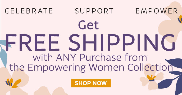 Get FREE Shipping with Any Purchase from the Empowering Women Collection | Shop Now