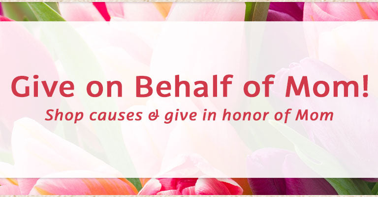 Give on Behalf of Mom | Shop causes & give in honor of Mom
