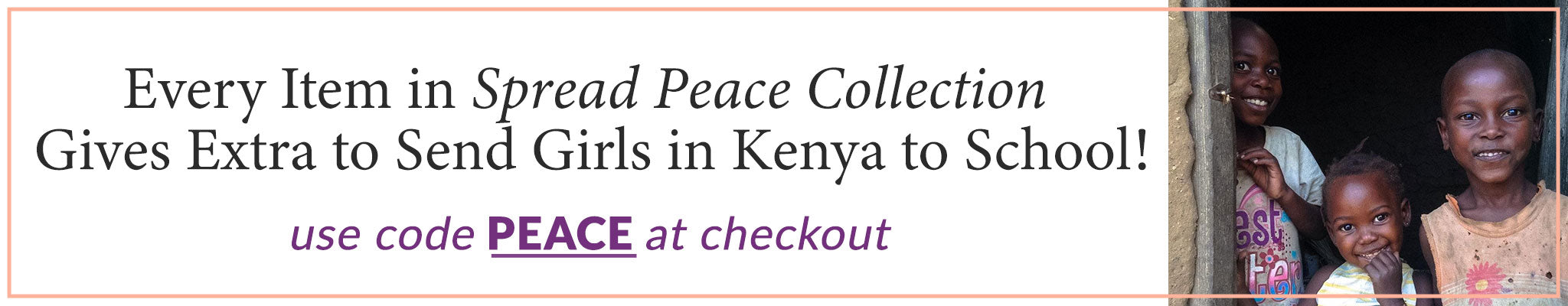 Every Item in Spread Peace Collection Gives Extra to Send Girls in Kenya to School! | Use code PEACE at checkout