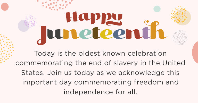 Happy Juneteenth | Today is the oldest known celebration commemorating the end of slavery in the United States. Join us today as we acknowledge this important day commemorating freedom and independence for all.
