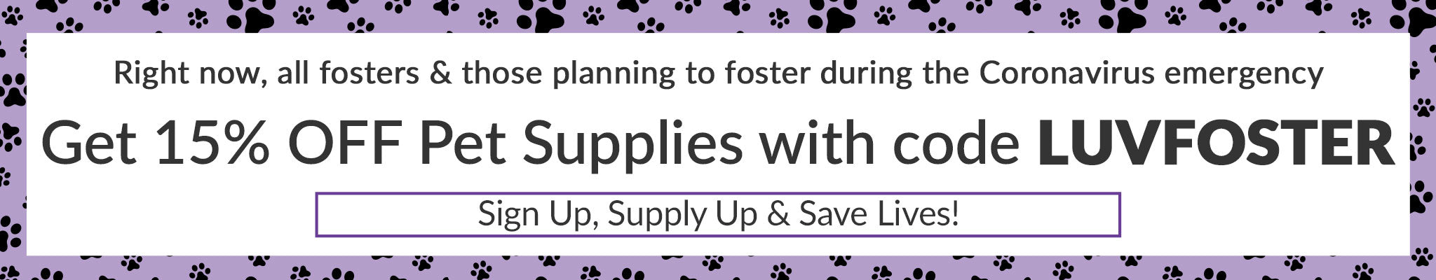 Right now, all fosters & those planning to foster during the Coronavirus emergency get 15% off Pet Supplies with code LUVFOSTER | Sign up, Supply up & Save lives!
