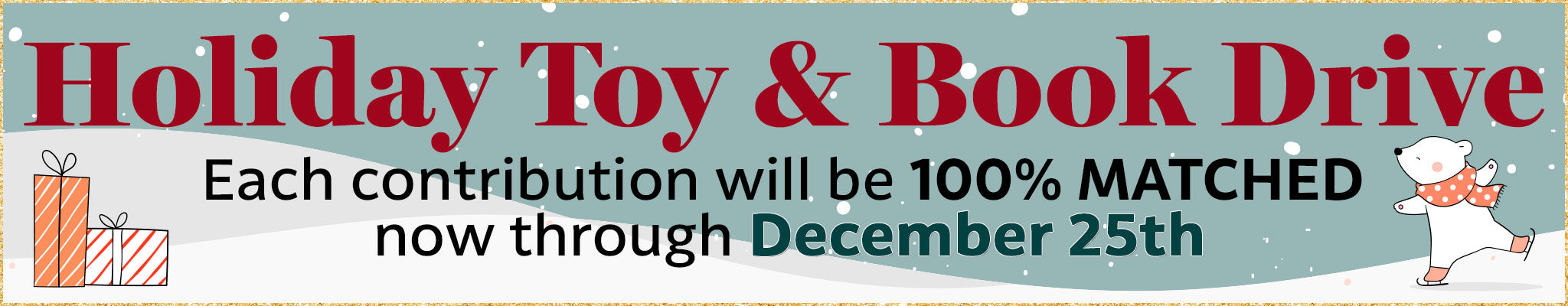 Holiday Toy & Book Drive | Each contribution will be 100% matched now through December 25th!