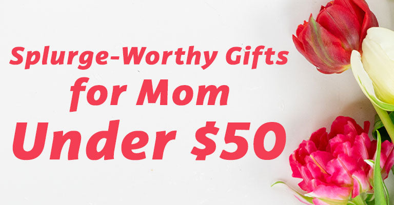 Splurge-worthy gifts for Mom | Under $50