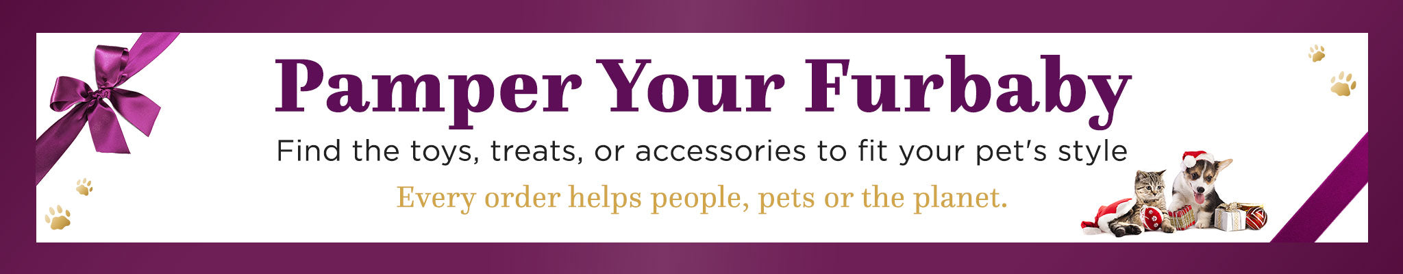 Pamper Your Furbaby | Find the toys, treats, or accessories to fit your pet's style | Every order helps people, pets or the planet.