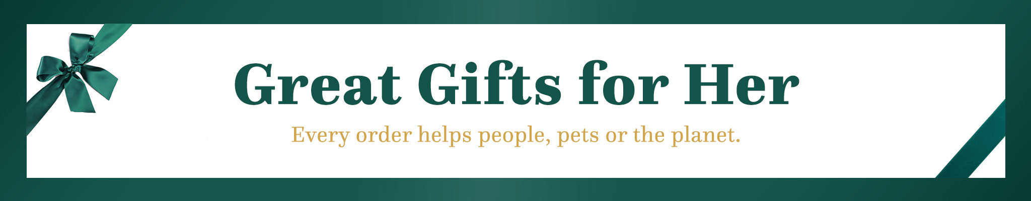 Great Gifts for Her | Every order helps people, pets or the planet.