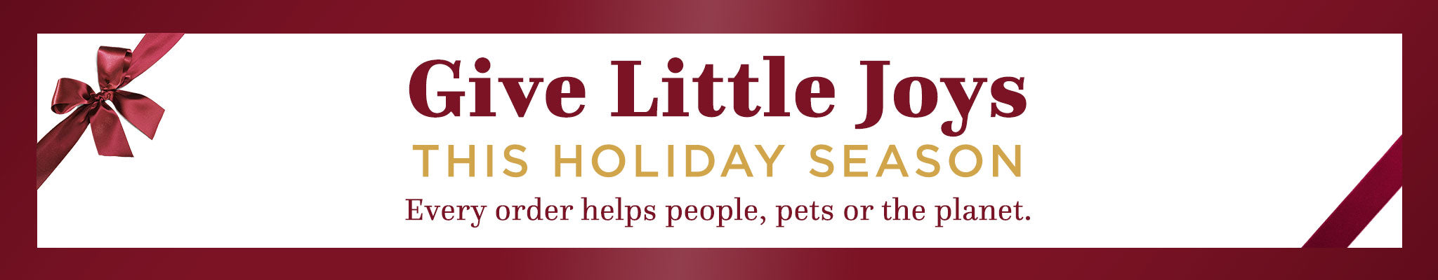 Give Little Joys This Holiday Season | Every order helps people, pets or the planet.