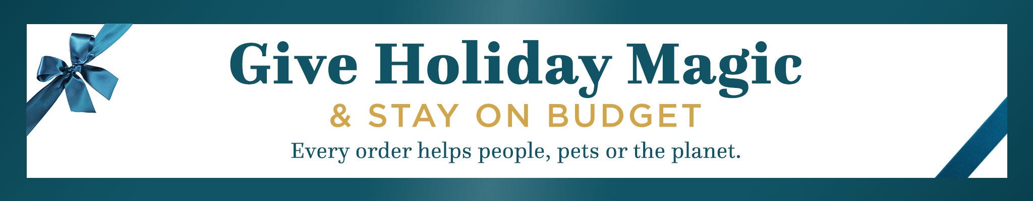 Give Holiday Magic & Stay on Budget | Every order helps people, pets or the planet.
