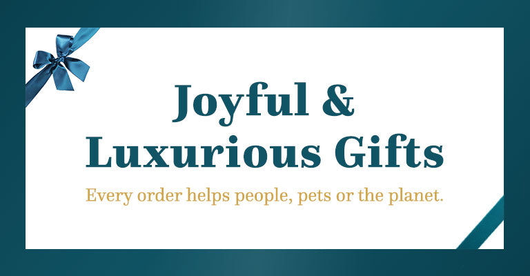 Joyful & Luxurious Gifts | Every order helps people, pets or the planet.