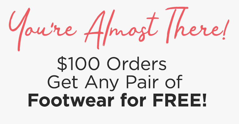 You're Almost There! $100 Orders Get Any Pair of Footwear for FREE!