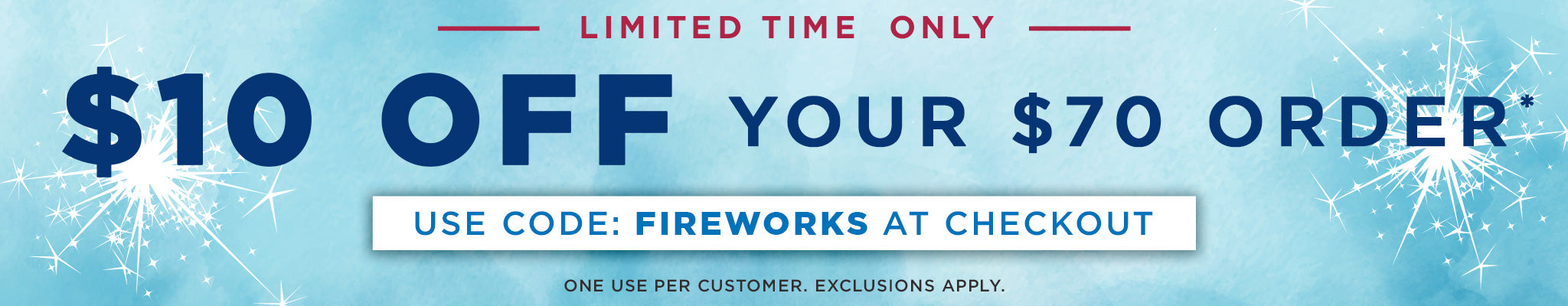$10 Off $70 Orders | Use code: FIREWORKS at checkout. | One use per customer. Some exclusions apply.