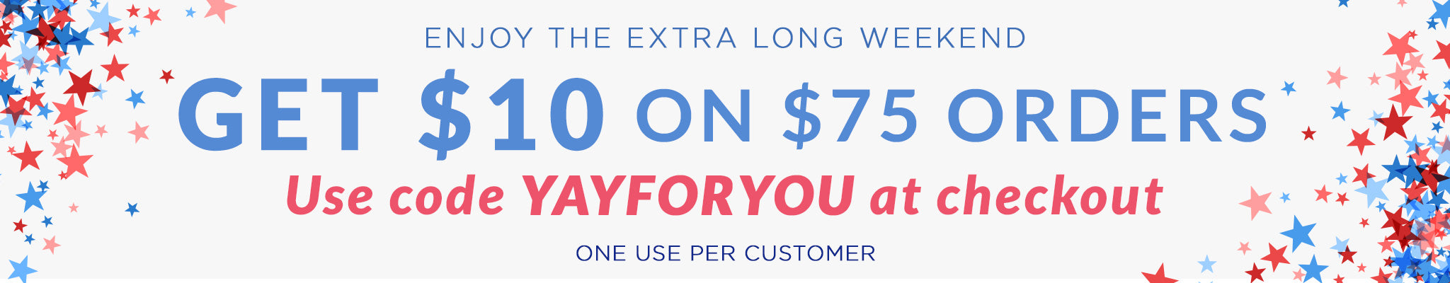 Enjoy the Extra Long Weekend | Get $10 on $75 Orders | Use code YAYFORYOU at checkout | One use per customer