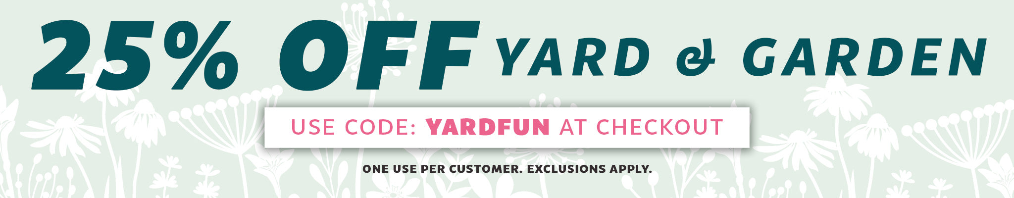25% Off Yard & Garden | Use Code: YARDFUN at checkout | One Use Per Customer. Exclusions Apply.