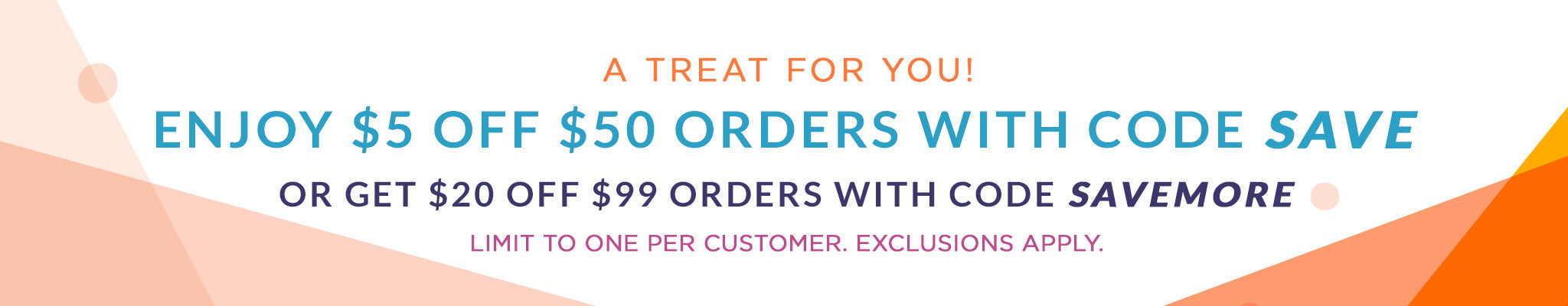 A Treat for You! Enjoy $5 Off $50 Orders with code SAVE | Or Get $20 Off $99 Orders with code SAVEMORE | Limit to one per customer. Exclusions apply.