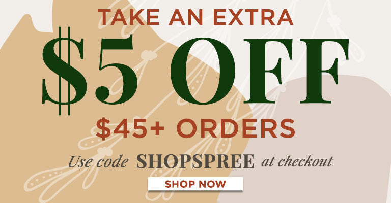 $5 OFF $45 Orders | Use Code SHOPSPREE | Some Exclusions Apply.