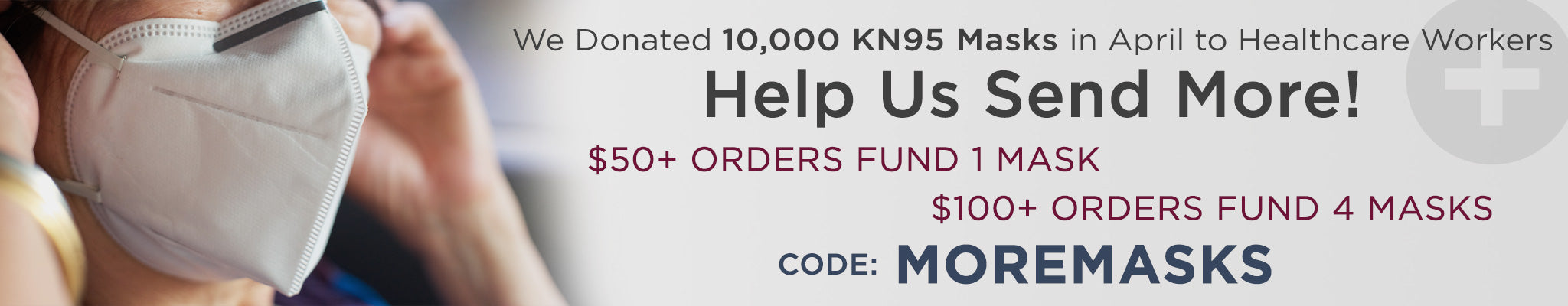 We Donated 10,000 KN95 Masks in April to Frontline Healthcare Workers Help Us Send More! $50+ Orders Fund 1 Mask $100+ Orders Fund 4 Masks  Code: MOREMASKS