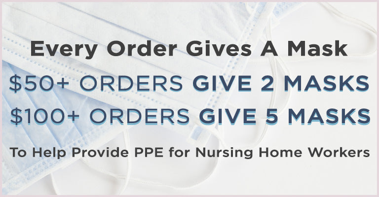 Every Order Gives a Mask | $50+ Orders Gives 2 Masks | $100+ Orders Gives 5 Masks to Help Provide PPE to Nursing Home Workers
