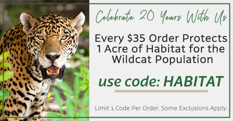 Celebrate 20 Years With Us | Every $35 Order Protects 1 Acre of Habitat for the Wildcat Population | use code: HABITAT | Limit 1 code per order. Some exclusions apply.