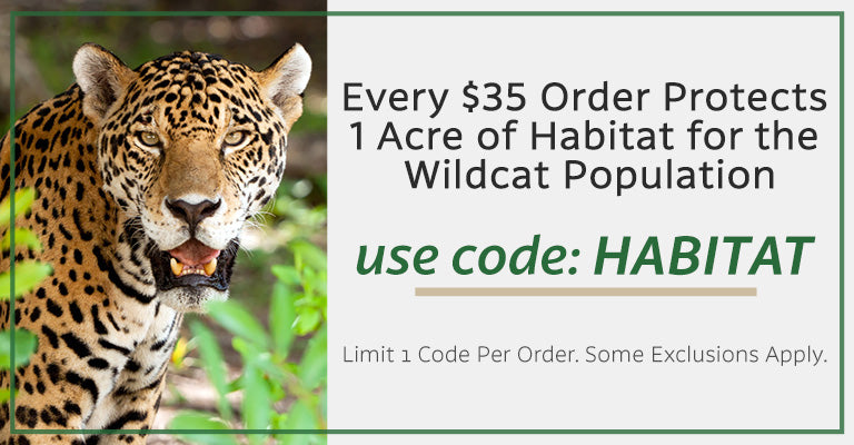 Every $35 Order Protects 1 Acre of Habitat for the Wildcat Population | use code: HABITAT | Limit 1 code per order. Some exclusions apply.