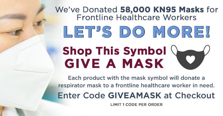 We've Donated 58,000 KN95 Masks for Frontline Healthcare Workers | Let's Do More! | Shop This Symbol Give a Mask | Each product with the mask symbol will donate a respirator mask to a frontline healthcare worker in need | Enter Code GIVEAMASK at checkout | Limit 1 code per order