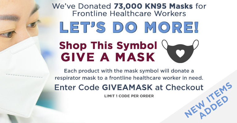 We've Donated 73,000 KN95 Masks for Frontline Healthcare Workers | Let's Do More! | Shop This Symbol Give a Mask | Each product with the mask symbol will donate a respirator mask to a frontline healthcare worker in need | Enter Code GIVEAMASK at checkout | Limit 1 code per order
