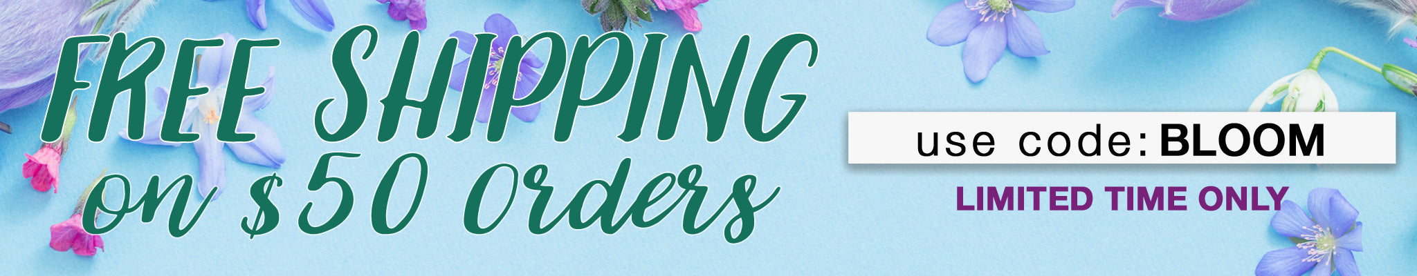 Free Shipping on $50 Orders   Use code: BLOOM   Limited Time Only