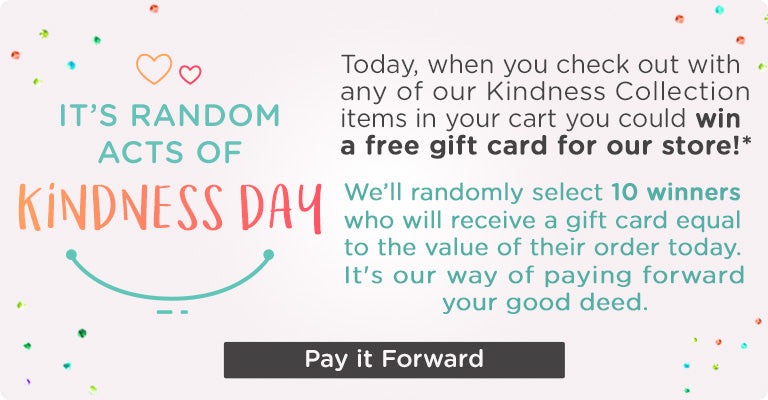It's Random Acts of Kindness Day! | Today, when you check out with any of our Kindness Collection items in your cart you could win a free gift card for our store! We'll randomly select 10 winners who will receive a gift card equal to the value of their order today. Pay it Forward