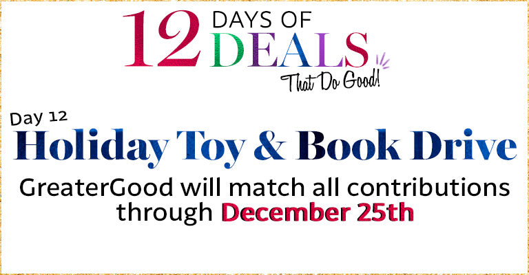 12 Days of Deals   Day 12   Holiday Toy & Book Drive!   GreaterGood will match all contributions through the 25th
