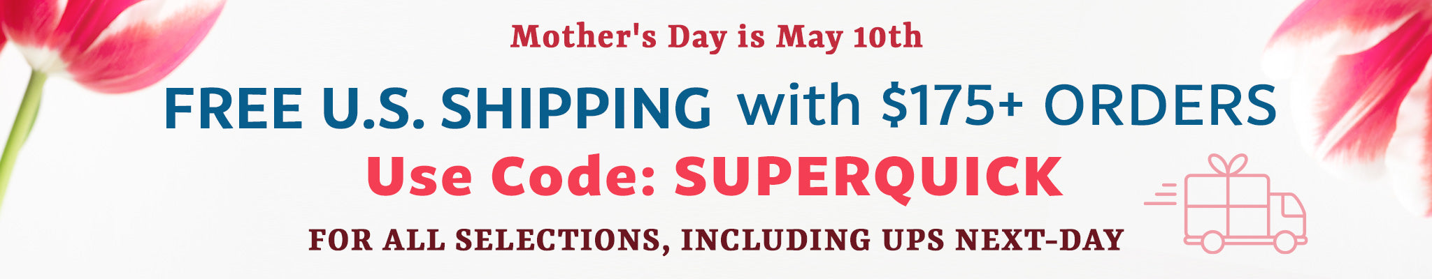 Mother's Day is May 10th | FREE U.S. Shipping with $175+ Orders | Use Code: SUPERQUICK | For All Selections, including UPS Next-Day