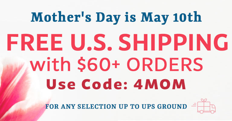 Mother's Day is May 10th | FREE U.S. Shipping on 60+ Orders | Code: 4MOM | For any selection up to UPS Ground