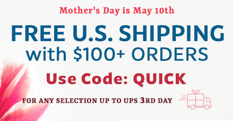 Mother's Day is May 10th | FREE U.S. Shipping with $100+ Orders | Use code: QUICK | For any selection up to UPS 3rd Day