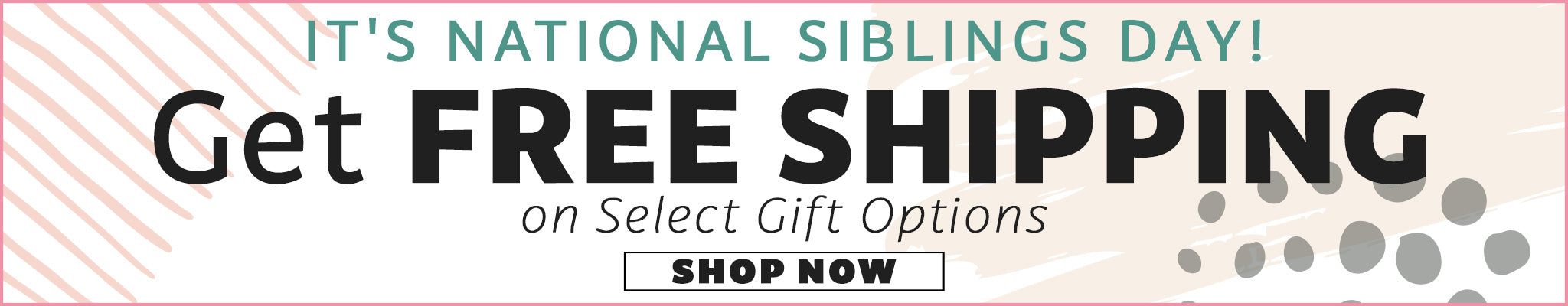 It's National Siblings Day! Get FREE Shipping on Select Gift Options | Shop Now