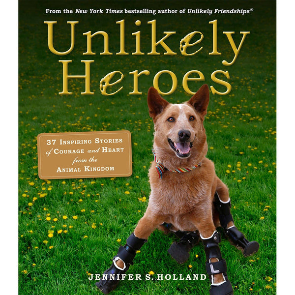 Unlikely Heroes: 37 Inspiring Stories Of Courage & Heart From The Animal Kingdom