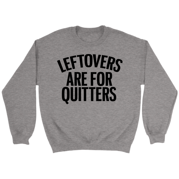 T-shirt - Leftovers Are For Quitters Crewneck Sweatshirt