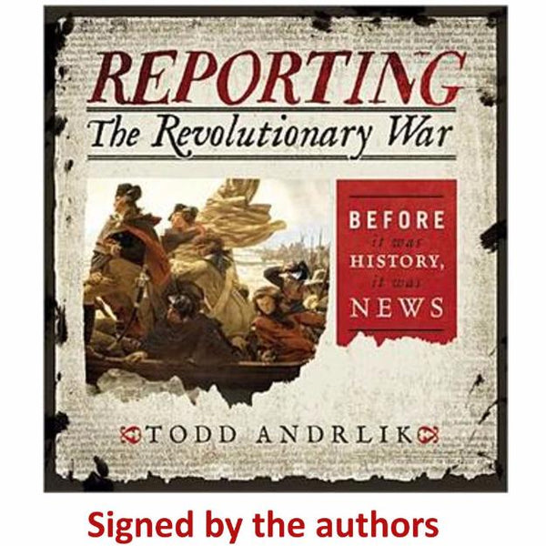 Reporting the Revolutionary War: Before It Was History, It Was News Signed by Author The History List