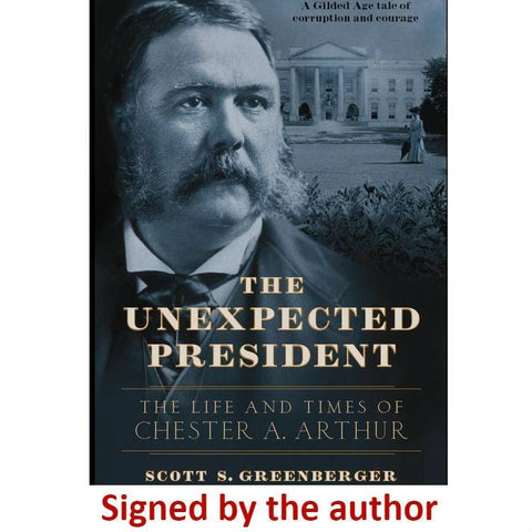 """The Unexpected President: The Life and Times of Chester A. Arthur"" - Signed by the author, Scott S. Greenberger from The History List Store"
