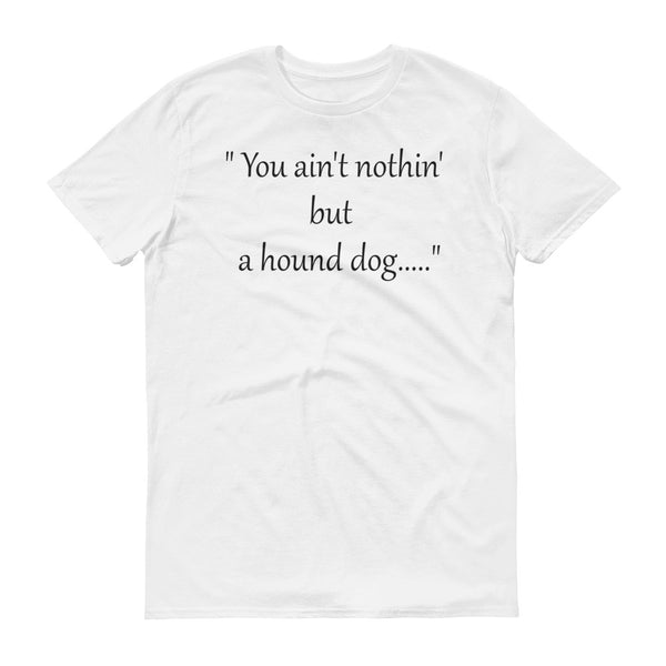 You Ain't Nuthin but a Hound Dog - Short sleeve -  100% ringspun  cotton • Pre-shrunk