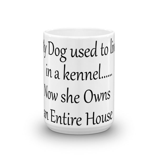 My Dog Lived In A Kennel.....Now She Owns an Entire House - Mug - sturdy white, glossy ceramic