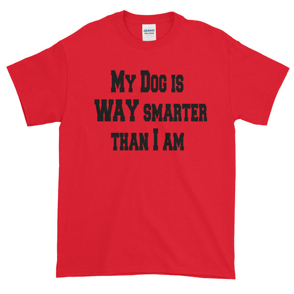 My Dog Is Way Smarter than I am -  Short sleeve t-shirt -  100% jersey knit • Pre-shrunk