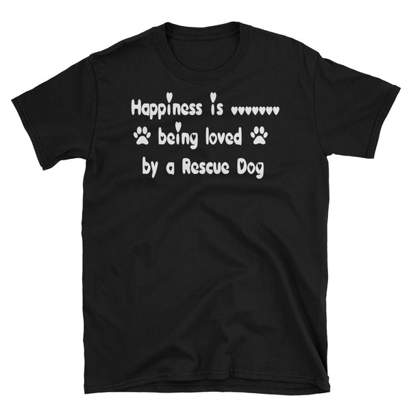 Happiness is being loved by a Rescue Dog -Unisex -Pre-shrunk -30 singles thread weight