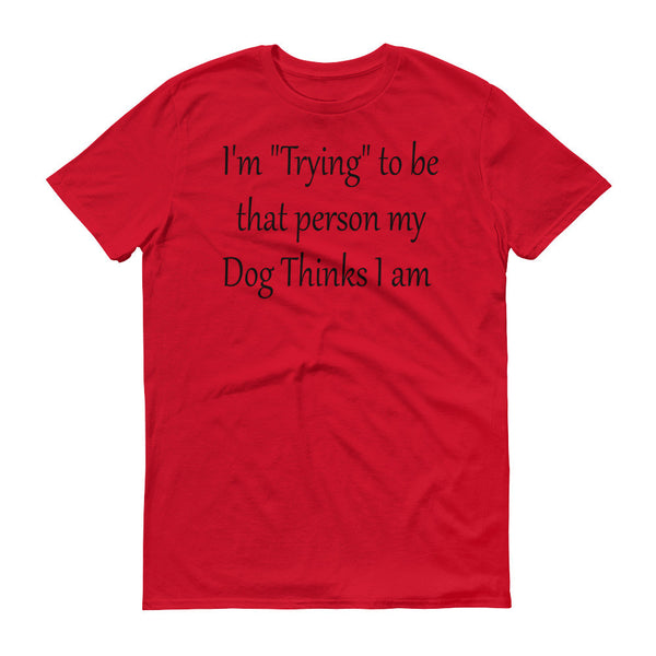 "I'm ""Trying"" to be that person my Dog Thinks I am - Short sleeve- ringspun  cotton • Pre-shrunk"
