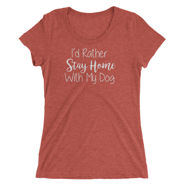 I'd rather Stay Home with my Dog -Ladies' quality Tri -Blend T-shirt
