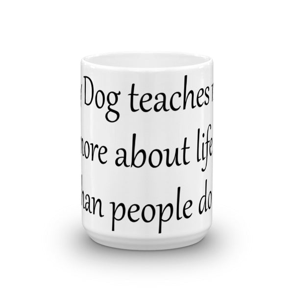 My Dog teaches me more about Life than people do - coffee Mug - sturdy white, glossy ceramic