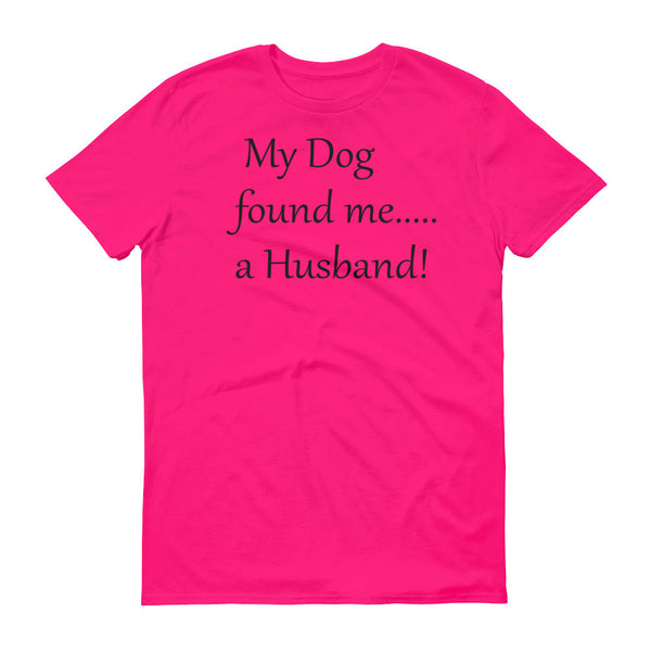 My Dog found me........a Husband - Short sleeve t- -  100% ringspun lightweight cotton • Pre-shrunk