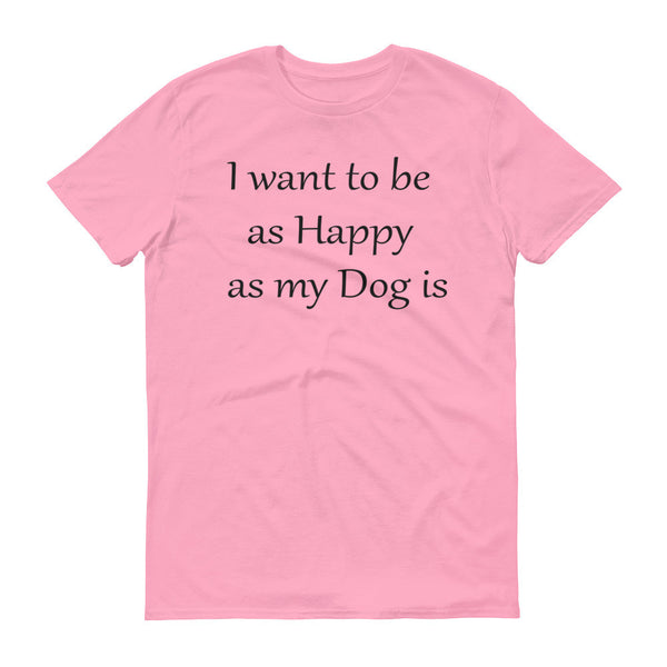 I want to be as Happy as my Dog is -  100% ringspun lightweight cotton •  Pre-shrunk
